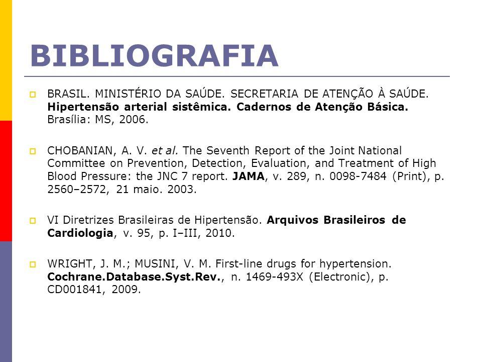 BIBLIOGRAFIA  BRASIL. MINISTÉRIO DA SAÚDE. SECRETARIA DE ATENÇÃO À SAÚDE. Hipertensão arterial sistêmica. Cadernos de Atenção Básica. Brasília: MS, 2