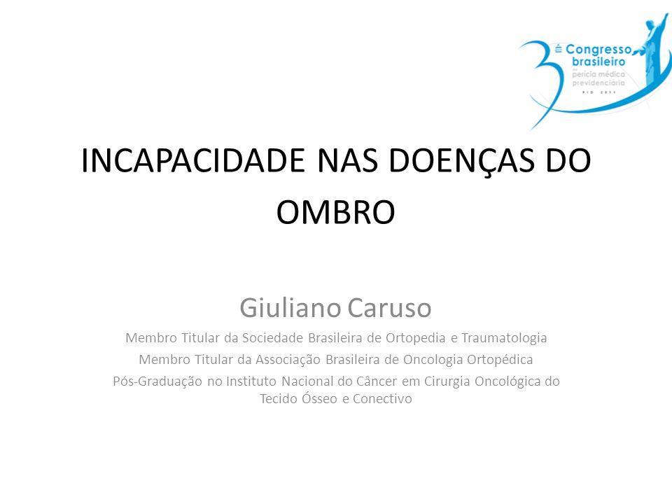 INCAPACIDADE NAS DOENÇAS DO OMBRO Giuliano Caruso Membro Titular da Sociedade Brasileira de Ortopedia e Traumatologia Membro Titular da Associação Bra