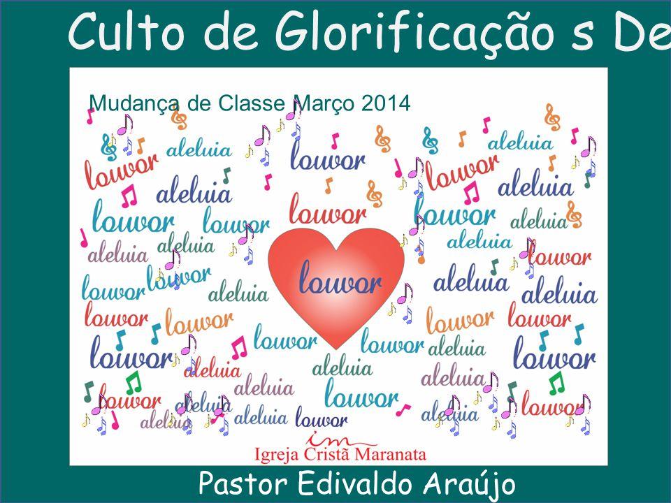 Culto de Glorificação s Deus Mudança de Classe Março 2014 Pastor Edivaldo Araújo