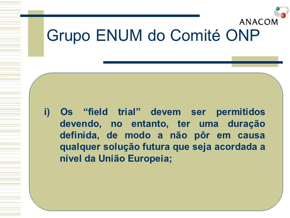 Grupo ENUM do Comité ONP i) Os field trial devem ser permitidos devendo, no entanto, ter uma duração definida, de modo a não pôr em causa qualquer solução futura que seja acordada a nível da União Europeia;