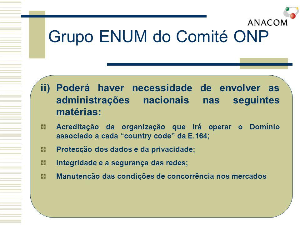 ii)Poderá haver necessidade de envolver as administrações nacionais nas seguintes matérias: Acreditação da organização que irá operar o Domínio associado a cada country code da E.164; Protecção dos dados e da privacidade; Integridade e a segurança das redes; Manutenção das condições de concorrência nos mercados Grupo ENUM do Comité ONP