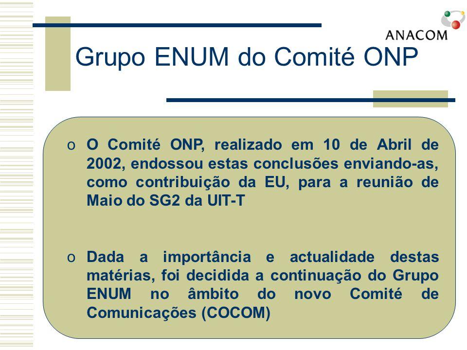 oO Comité ONP, realizado em 10 de Abril de 2002, endossou estas conclusões enviando-as, como contribuição da EU, para a reunião de Maio do SG2 da UIT-T oDada a importância e actualidade destas matérias, foi decidida a continuação do Grupo ENUM no âmbito do novo Comité de Comunicações (COCOM)