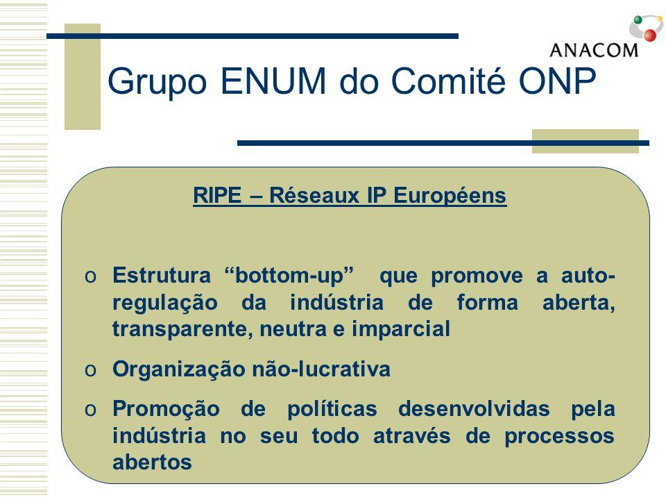 Grupo ENUM do Comité ONP RIPE – Réseaux IP Européens oEstrutura bottom-up que promove a auto- regulação da indústria de forma aberta, transparente, neutra e imparcial oOrganização não-lucrativa oPromoção de políticas desenvolvidas pela indústria no seu todo através de processos abertos