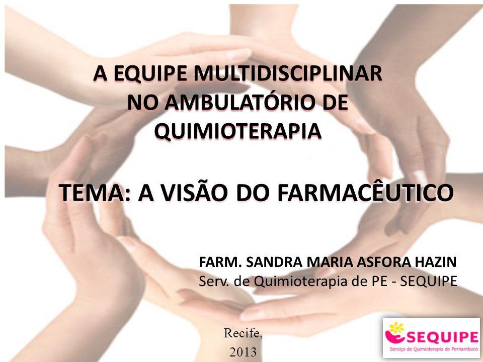 TEMA: A VISÃO DO FARMACÊUTICO A EQUIPE MULTIDISCIPLINAR NO AMBULATÓRIO DE QUIMIOTERAPIA FARM. SANDRA MARIA ASFORA HAZIN Serv. de Quimioterapia de PE -