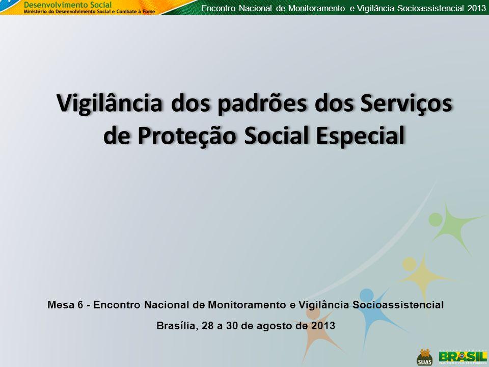 Encontro Nacional de Monitoramento e Vigilância Socioassistencial 2013 Vigilância dos padrões dos Serviços de Proteção Social Especial Mesa 6 - Encontro Nacional de Monitoramento e Vigilância Socioassistencial Brasília, 28 a 30 de agosto de 2013