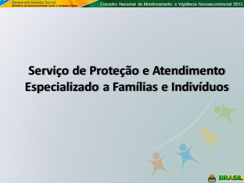 Encontro Nacional de Monitoramento e Vigilância Socioassistencial 2013 Serviço de Proteção e Atendimento Especializado a Famílias e Indivíduos