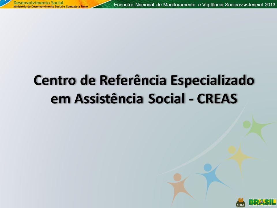 Encontro Nacional de Monitoramento e Vigilância Socioassistencial 2013 Centro de Referência Especializado em Assistência Social - CREAS