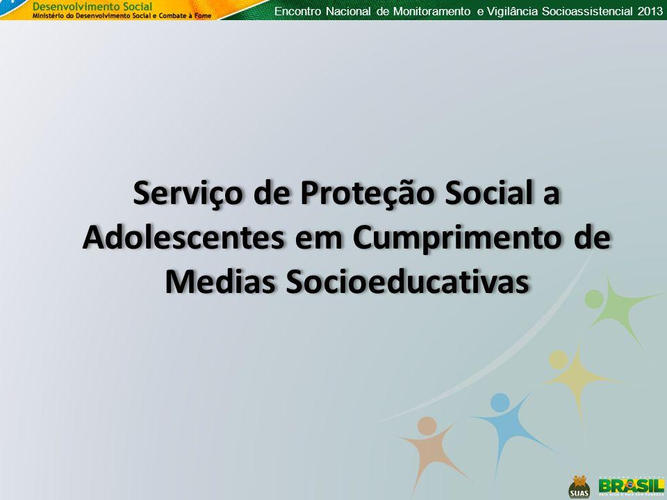 Encontro Nacional de Monitoramento e Vigilância Socioassistencial 2013 Serviço de Proteção Social a Adolescentes em Cumprimento de Medias Socioeducativas
