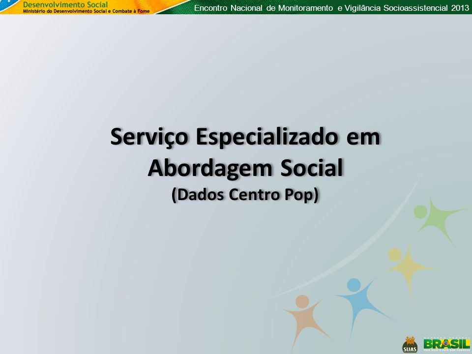 Encontro Nacional de Monitoramento e Vigilância Socioassistencial 2013 Serviço Especializado em Abordagem Social (Dados Centro Pop) Serviço Especializado em Abordagem Social (Dados Centro Pop)