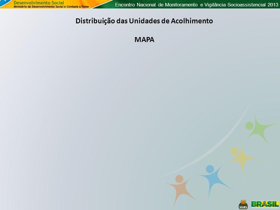 Encontro Nacional de Monitoramento e Vigilância Socioassistencial 2013 Distribuição das Unidades de Acolhimento MAPA Falta o mapa