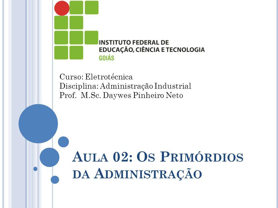 A ULA 02: O S P RIMÓRDIOS DA A DMINISTRAÇÃO Curso: Eletrotécnica Disciplina: Administração Industrial Prof. M.Sc. Daywes Pinheiro Neto