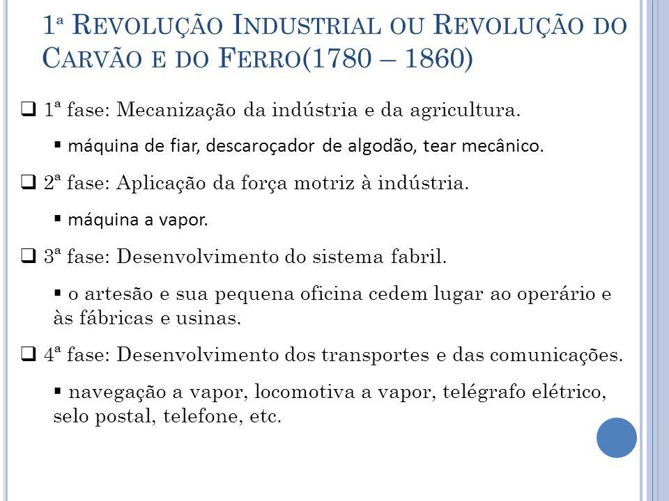 1 ª R EVOLUÇÃO I NDUSTRIAL OU R EVOLUÇÃO DO C ARVÃO E DO F ERRO (1780 – 1860)  1ª fase: Mecanização da indústria e da agricultura.  máquina de fiar,