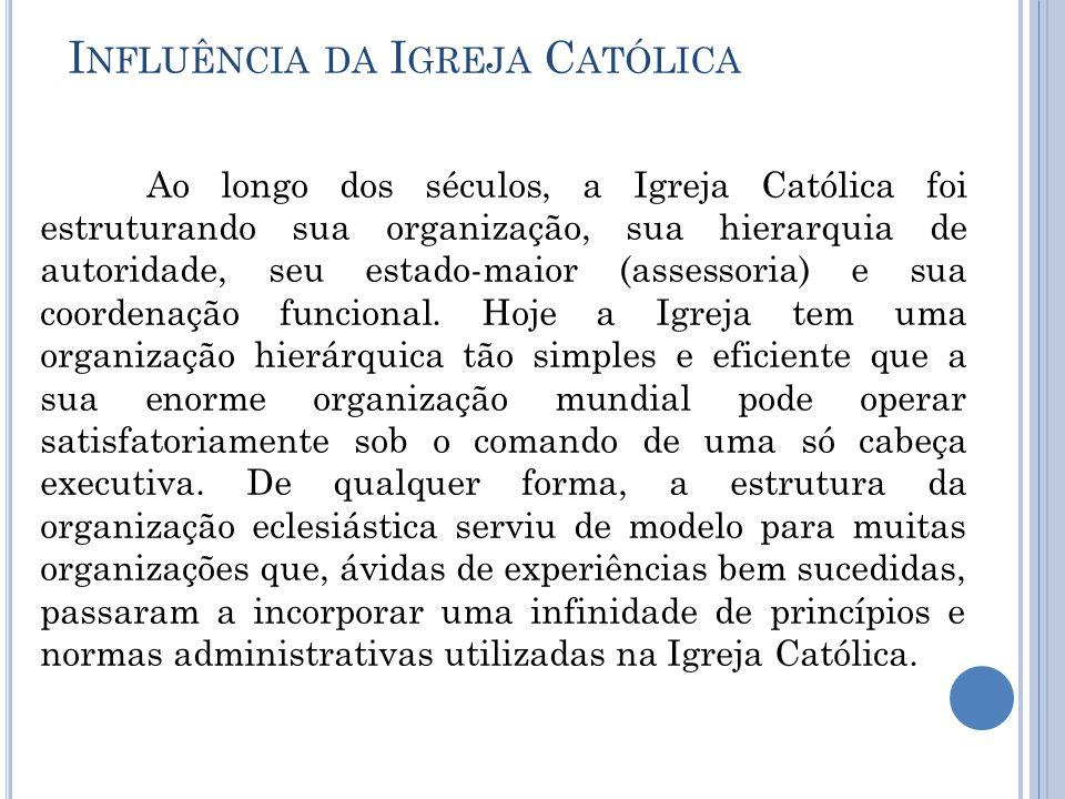 I NFLUÊNCIA DA I GREJA C ATÓLICA Ao longo dos séculos, a Igreja Católica foi estruturando sua organização, sua hierarquia de autoridade, seu estado-maior (assessoria) e sua coordenação funcional.