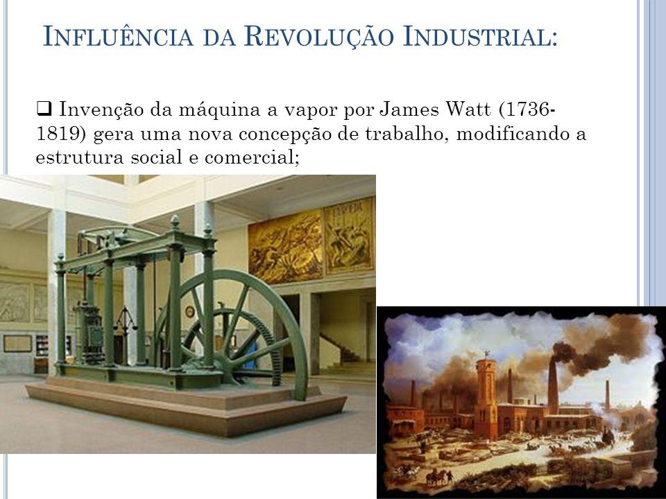 I NFLUÊNCIA DA R EVOLUÇÃO I NDUSTRIAL :  Invenção da máquina a vapor por James Watt (1736- 1819) gera uma nova concepção de trabalho, modificando a estrutura social e comercial;