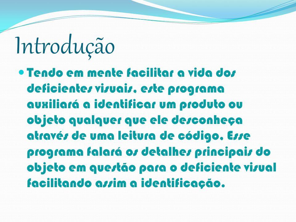 Introdução Tendo em mente facilitar a vida dos deficientes visuais, este programa auxiliará a identificar um produto ou objeto qualquer que ele descon