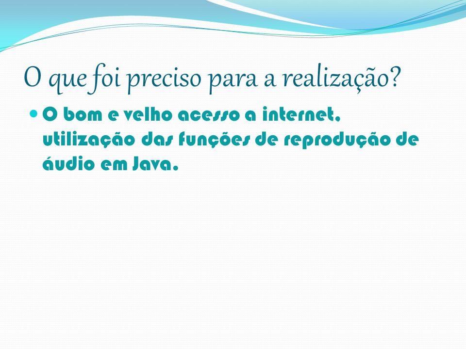 O que foi preciso para a realização? O bom e velho acesso a internet, utilização das funções de reprodução de áudio em Java.