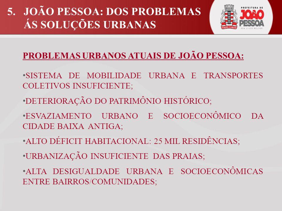5.JOÃO PESSOA: DOS PROBLEMAS ÁS SOLUÇÕES URBANAS PROBLEMAS URBANOS ATUAIS DE JOÃO PESSOA: SISTEMA DE MOBILIDADE URBANA E TRANSPORTES COLETIVOS INSUFICIENTE; DETERIORAÇÃO DO PATRIMÔNIO HISTÓRICO; ESVAZIAMENTO URBANO E SOCIOECONÔMICO DA CIDADE BAIXA ANTIGA; ALTO DÉFICIT HABITACIONAL: 25 MIL RESIDÊNCIAS; URBANIZAÇÃO INSUFICIENTE DAS PRAIAS; ALTA DESIGUALDADE URBANA E SOCIOECONÔMICAS ENTRE BAIRROS/COMUNIDADES;