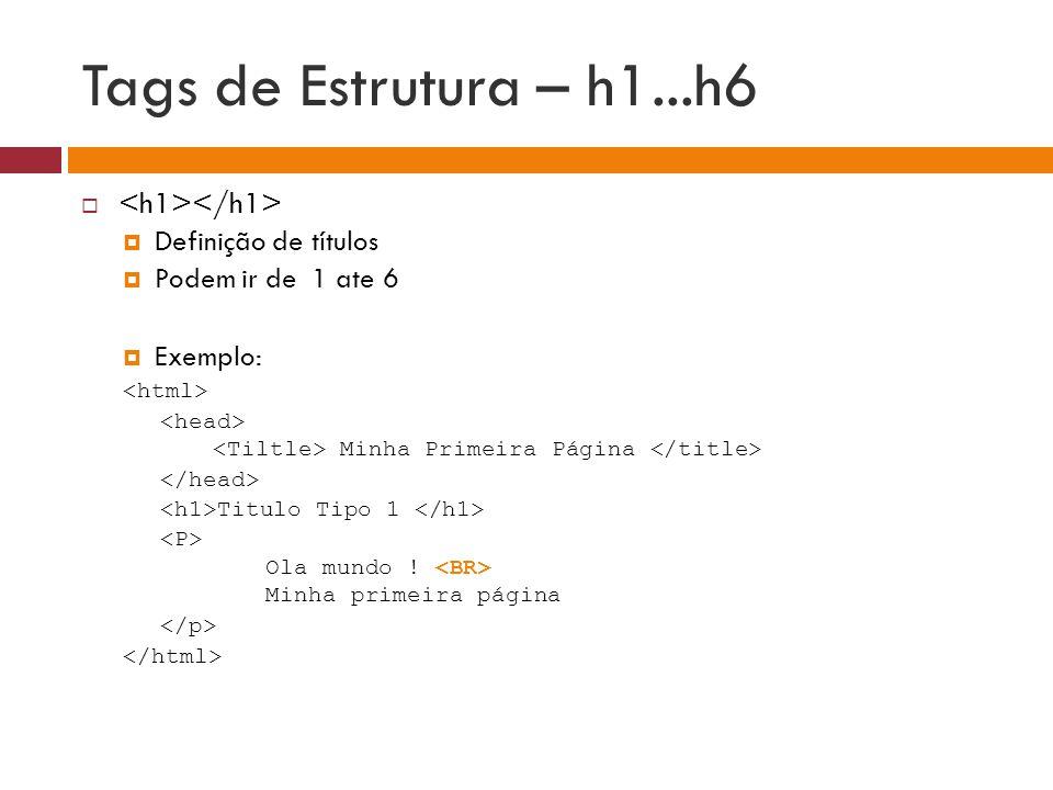 Tags de Estrutura – h1...h6   Definição de títulos  Podem ir de 1 ate 6  Exemplo: Minha Primeira Página Titulo Tipo 1 Ola mundo ! Minha primeira p