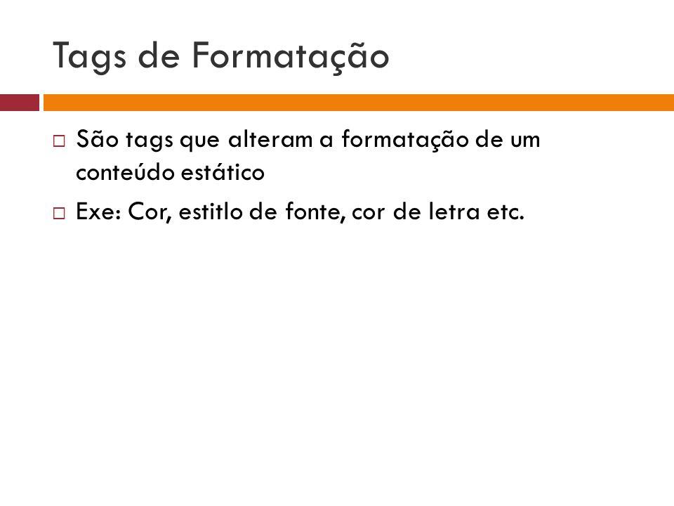 Tags de Formatação  São tags que alteram a formatação de um conteúdo estático  Exe: Cor, estitlo de fonte, cor de letra etc.