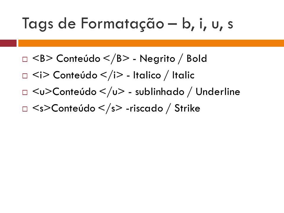 Tags de Formatação – b, i, u, s  Conteúdo - Negrito / Bold  Conteúdo - Italico / Italic  Conteúdo - sublinhado / Underline  Conteúdo -riscado / St