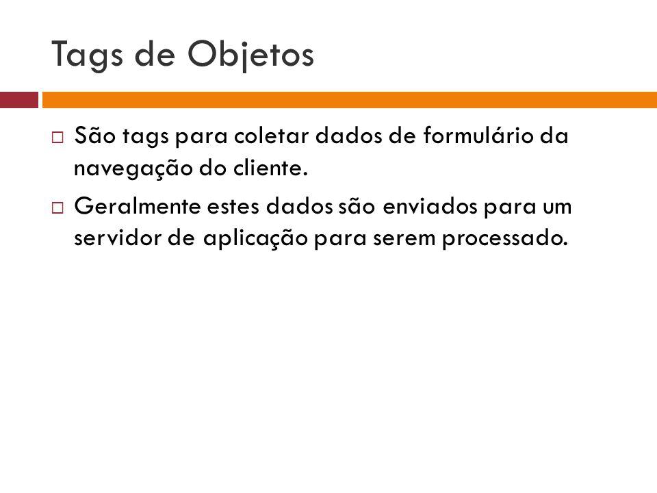 Tags de Objetos  São tags para coletar dados de formulário da navegação do cliente.  Geralmente estes dados são enviados para um servidor de aplicaç