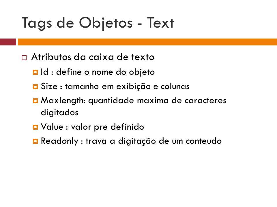 Tags de Objetos - Text  Atributos da caixa de texto  Id : define o nome do objeto  Size : tamanho em exibição e colunas  Maxlength: quantidade max