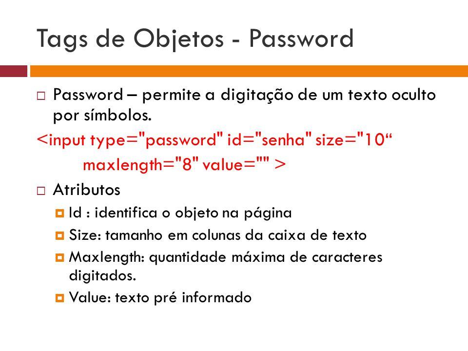 Tags de Objetos - Password  Password – permite a digitação de um texto oculto por símbolos. <input type=