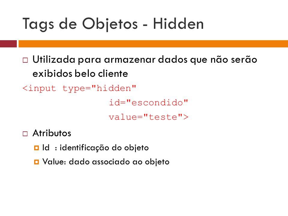 Tags de Objetos - Hidden  Utilizada para armazenar dados que não serão exibidos belo cliente <input type=
