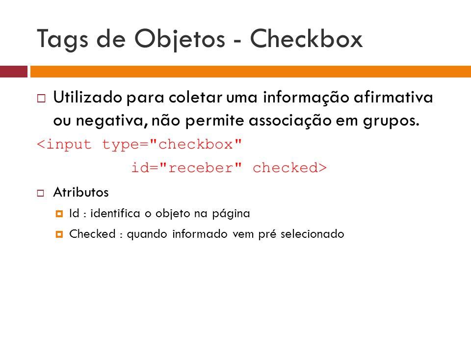 Tags de Objetos - Checkbox  Utilizado para coletar uma informação afirmativa ou negativa, não permite associação em grupos. <input type=