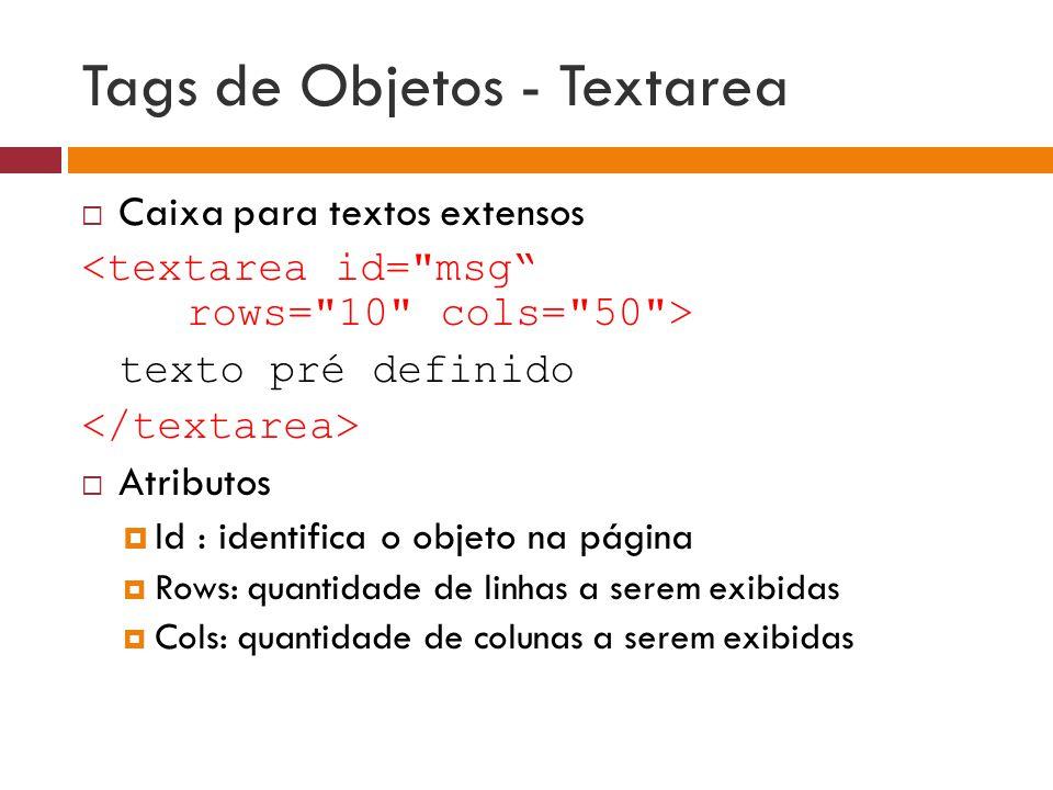 Tags de Objetos - Textarea  Caixa para textos extensos texto pré definido  Atributos  Id : identifica o objeto na página  Rows: quantidade de linh