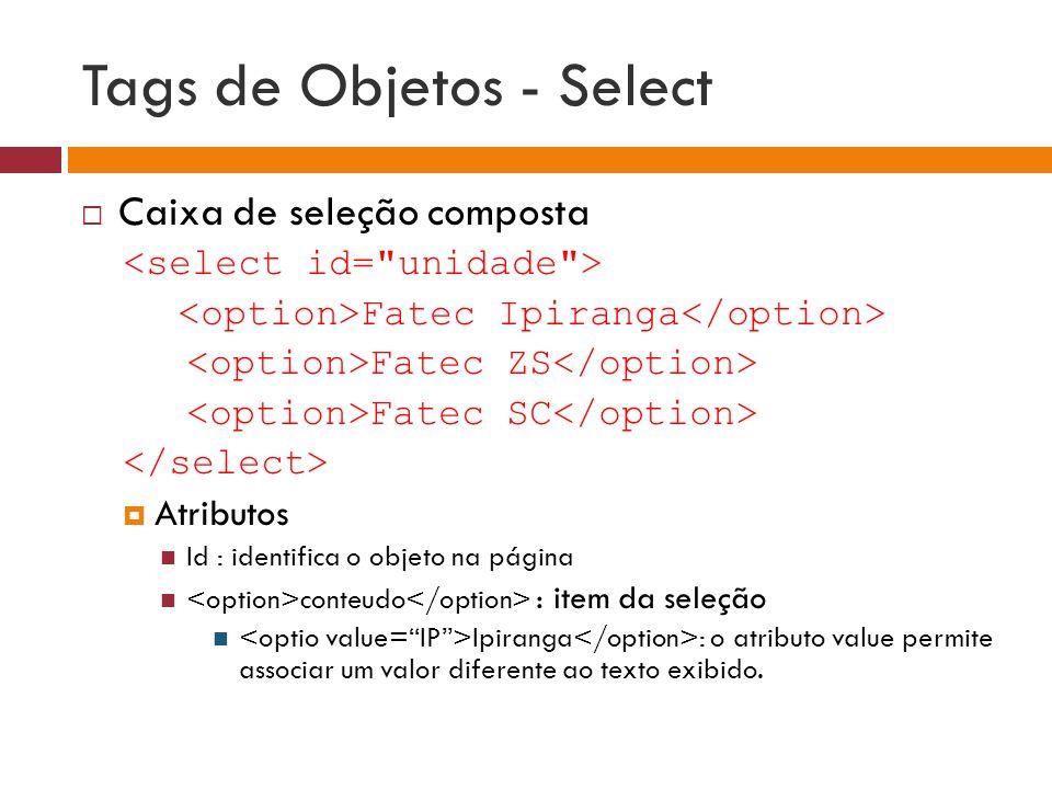 Tags de Objetos - Select  Caixa de seleção composta Fatec Ipiranga Fatec ZS Fatec SC  Atributos Id : identifica o objeto na página conteudo : item d