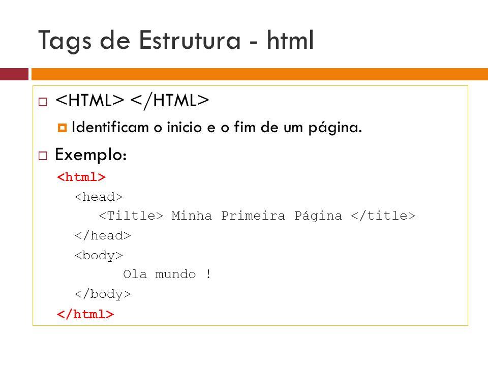 Tags de Estrutura - html   Identificam o inicio e o fim de um página.  Exemplo: Minha Primeira Página Ola mundo !