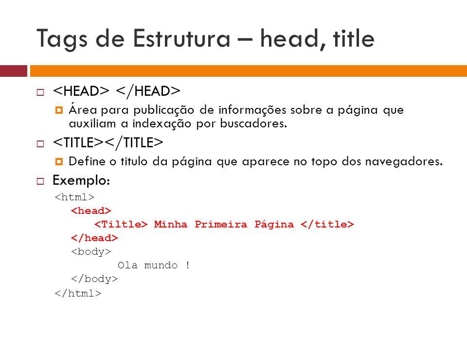 Tags de Estrutura – head, title   Área para publicação de informações sobre a página que auxiliam a indexação por buscadores.   Define o titulo da