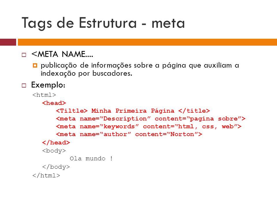 Tags de Estrutura - meta  <META NAME....  publicação de informações sobre a página que auxiliam a indexação por buscadores.  Exemplo: Minha Primeir