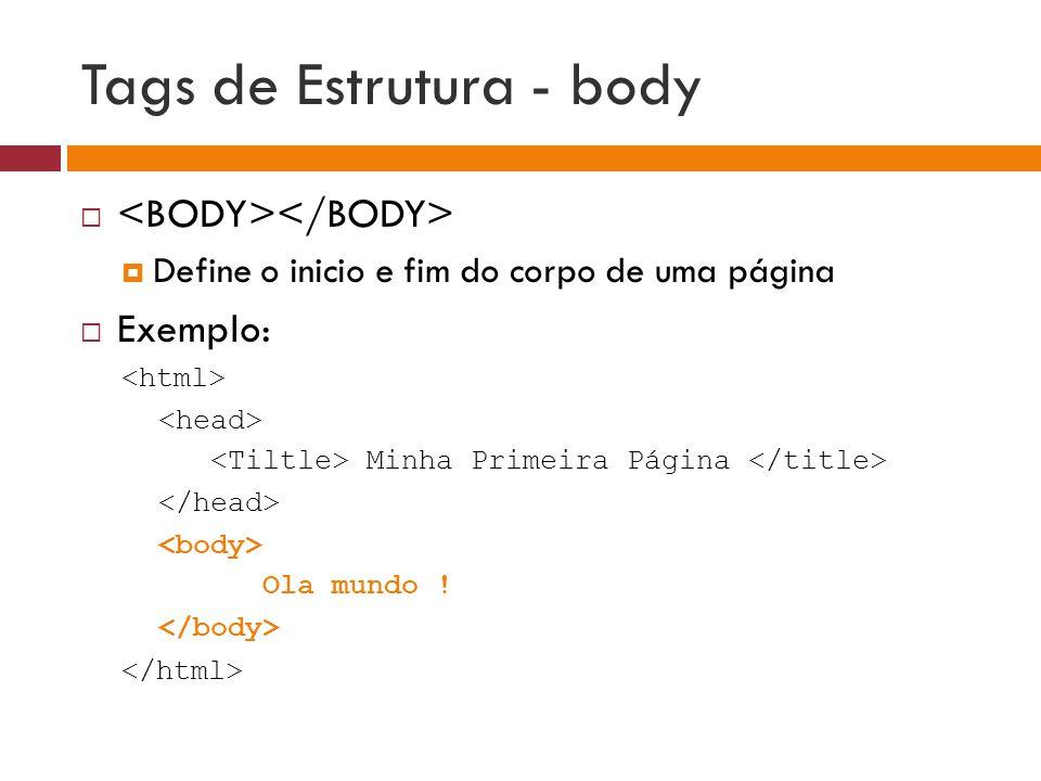 Tags de Estrutura - body   Define o inicio e fim do corpo de uma página  Exemplo: Minha Primeira Página Ola mundo !