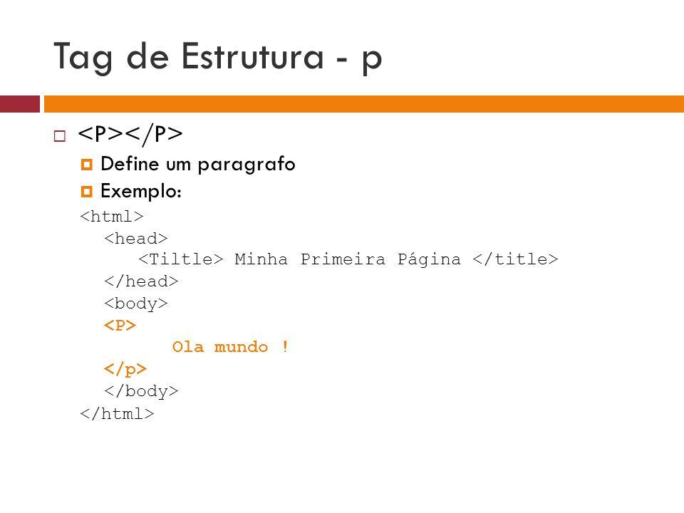 Tag de Estrutura - p   Define um paragrafo  Exemplo: Minha Primeira Página Ola mundo !