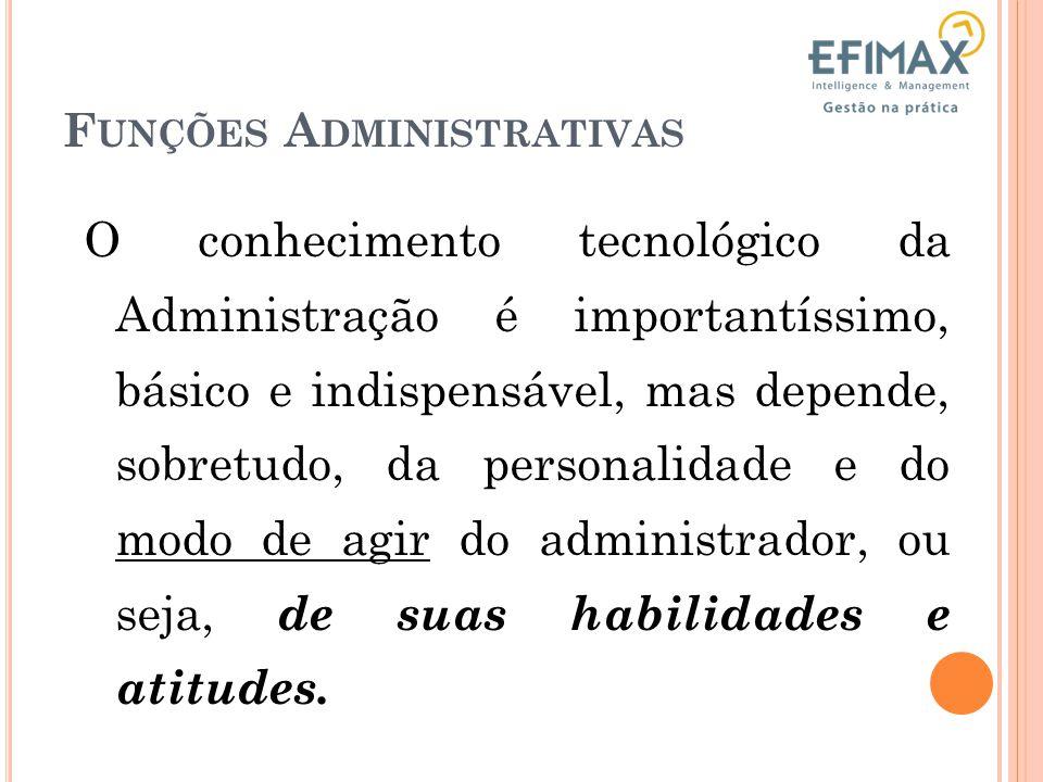 F UNÇÕES A DMINISTRATIVAS O conhecimento tecnológico da Administração é importantíssimo, básico e indispensável, mas depende, sobretudo, da personalidade e do modo de agir do administrador, ou seja, de suas habilidades e atitudes.