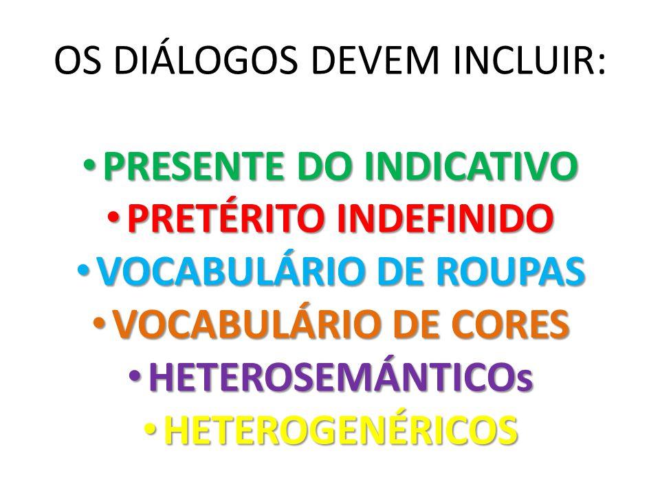 OS DIÁLOGOS DEVEM INCLUIR: PRESENTE DO INDICATIVO PRESENTE DO INDICATIVO PRETÉRITO INDEFINIDO PRETÉRITO INDEFINIDO VOCABULÁRIO DE ROUPAS VOCABULÁRIO D