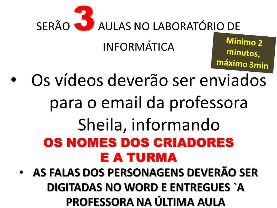 3 SERÃO 3 AULAS NO LABORATÓRIO DE INFORMÁTICA Os vídeos deverão ser enviados para o email da professora Sheila, informando OS NOMES DOS CRIADORES E A