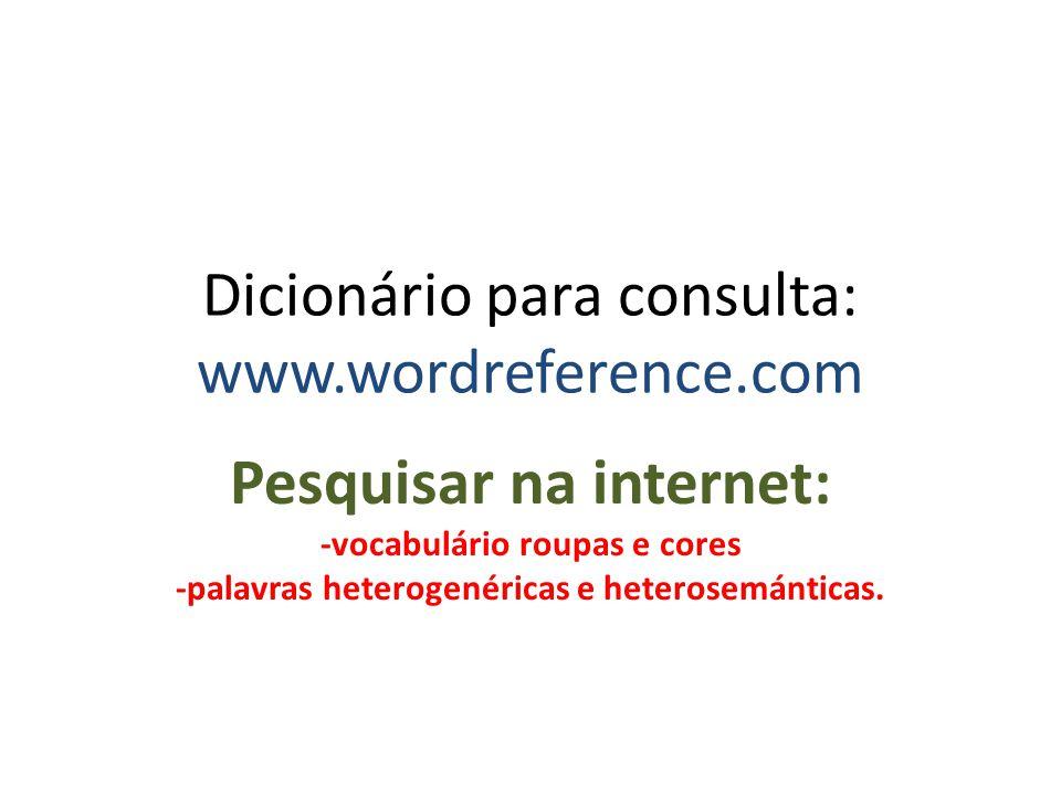 Dicionário para consulta: www.wordreference.com Pesquisar na internet: -vocabulário roupas e cores -palavras heterogenéricas e heterosemánticas.