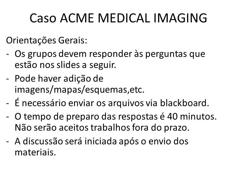 Caso ACME MEDICAL IMAGING Orientações Gerais: -Os grupos devem responder às perguntas que estão nos slides a seguir. -Pode haver adição de imagens/map