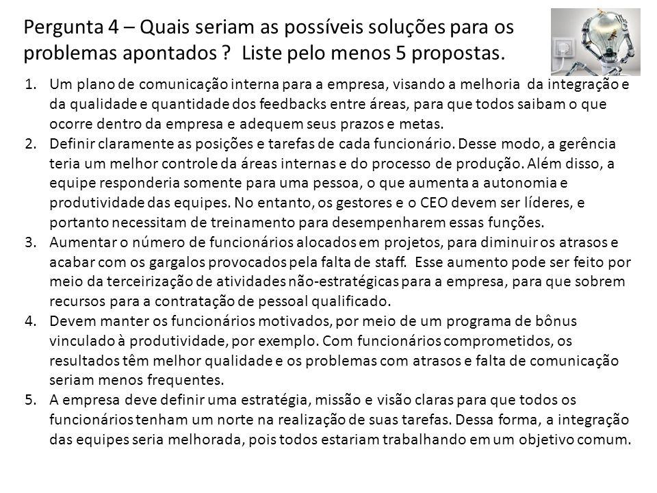 Pergunta 4 – Quais seriam as possíveis soluções para os problemas apontados ? Liste pelo menos 5 propostas. 1.Um plano de comunicação interna para a e