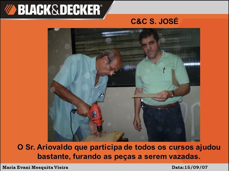 Maria Evani Mesquita Vieira Data:15/09/07 C&C S. JOSÉ O Sr. Ariovaldo que participa de todos os cursos ajudou bastante, furando as peças a serem vazad