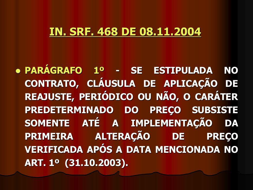 IN. SRF. 468 DE 08.11.2004 PARÁGRAFO 1º - SE ESTIPULADA NO CONTRATO, CLÁUSULA DE APLICAÇÃO DE REAJUSTE, PERIÓDICO OU NÃO, O CARÁTER PREDETERMINADO DO