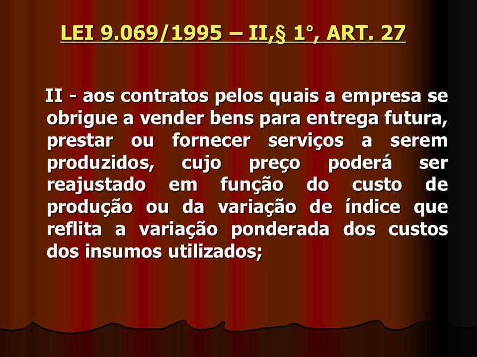 LEI 9.069/1995 – II,§ 1°, ART. 27 II - aos contratos pelos quais a empresa se obrigue a vender bens para entrega futura, prestar ou fornecer serviços