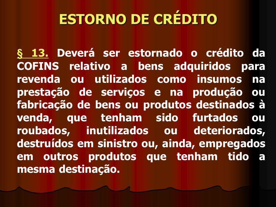 § 13.§ 13. Deverá ser estornado o crédito da COFINS relativo a bens adquiridos para revenda ou utilizados como insumos na prestação de serviços e na p