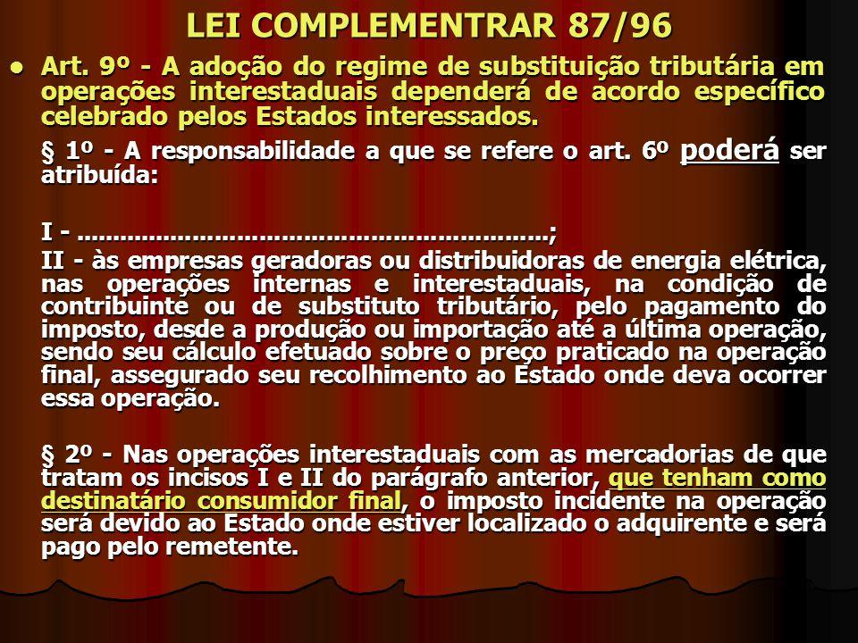 LEI COMPLEMENTRAR 87/96 Art. 9º - A adoção do regime de substituição tributária em operações interestaduais dependerá de acordo específico celebrado p