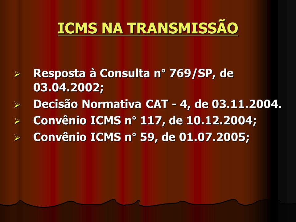 ICMS NA TRANSMISSÃO  Resposta à Consulta n° 769/SP, de 03.04.2002;  Decisão Normativa CAT - 4, de 03.11.2004.  Convênio ICMS n° 117, de 10.12.2004;