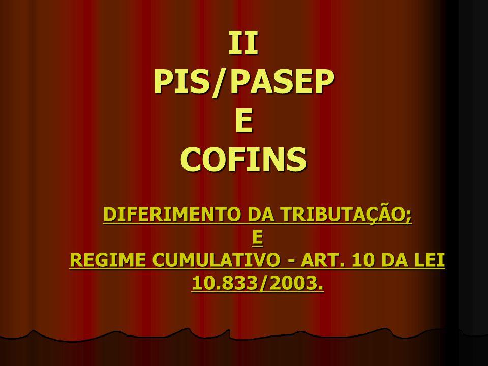 II PIS/PASEP E COFINS DIFERIMENTO DA TRIBUTAÇÃO; E REGIME CUMULATIVO - ART. 10 DA LEI 10.833/2003.