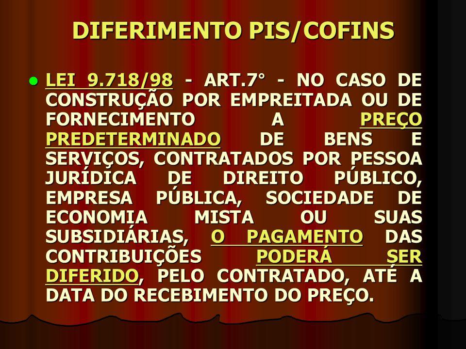 DIFERIMENTO PIS/COFINS LEI 9.718/98 - ART.7° - NO CASO DE CONSTRUÇÃO POR EMPREITADA OU DE FORNECIMENTO A PREÇO PREDETERMINADO DE BENS E SERVIÇOS, CONT